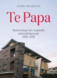 Te Papa : Reinventing New Zealand's National Museum 1998-2018, Paperback / softback Book