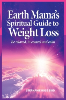 Earth Mama's Spiritual Guide to Weight-Loss : How Earth Rituals, Goddess Invocations, Incantations, Affirmations and Natural Remedies Enhance Any Weight-Loss Plan, Paperback Book