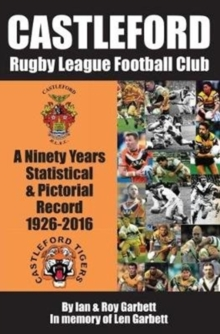 Castleford Rugby League Football Club : A Ninety Years Statistical & Pictorial Record - 1926-2016, Paperback Book