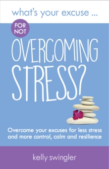 What's Your Excuse for not Overcoming Stress? : Overcome your excuses for less stress and more control, calm and resilience, Paperback / softback Book
