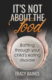It's Not about the Food : Battling Through Your Child's Eating Disorder, Paperback / softback Book
