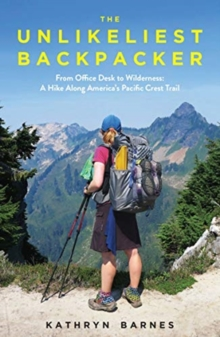 The Unlikeliest Backpacker : From Office Desk to Wilderness: A Hike Along America's Pacific Crest Trail, Paperback / softback Book