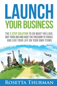 Launch Your Business : The 5 Step Solution to Do What You Love, Quit Your Job and Have the Freedom to Travel and Live Life on Your Own Terms, Paperback / softback Book