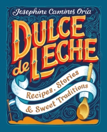 Dulce de Leche : Recipes, Stories, & Sweet Traditions, Hardback Book