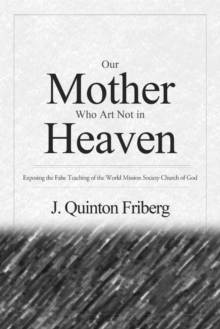 Our Mother Who Art Not in Heaven : Exposing the False Teachings of the World Mission Society Church of God, Paperback / softback Book