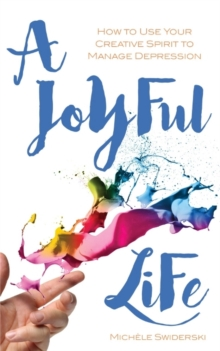 A Joyful Life : How to Use Your Creative Spirit to Manage Depression, Paperback Book