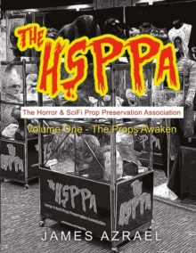 The Hsppa: Volume One - The Props Awaken : The Horror & Scifi Prop Preservation Association, Paperback / softback Book
