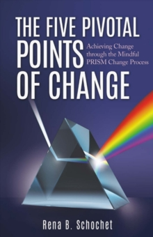 The Five Pivotal Points of Change : Achieving Change Through the Mindful Prism Change Process, Paperback / softback Book