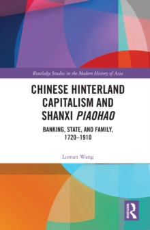 Chinese Hinterland Capitalism and Shanxi Piaohao : Banking, State, and Family, 1720-1910, PDF eBook