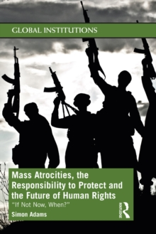 Mass Atrocities, the Responsibility to Protect and the Future of Human Rights : 'If Not Now, When?', PDF eBook