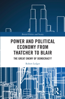 Power and Political Economy from Thatcher to Blair : The Great Enemy of Democracy?, PDF eBook