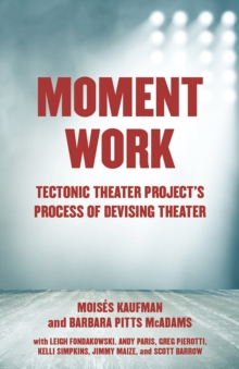 Moment Work : Tectonic Theater Project's Process of Devising Theater, Paperback Book