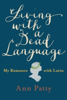 Living With A Dead Language : My Romance with Latin, Hardback Book