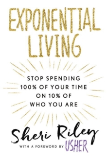 Exponential Living : STOP SPENDING 100% OF YOUR TIME ON 10% OF WHO YOU ARE, Paperback / softback Book