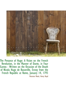The Penance of Hugo : A Vision on the French Revolution, in the Manner of Dante, in Four Cantos: Wri, Hardback Book