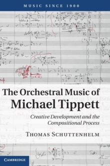 The Orchestral Music of Michael Tippett : Creative Development and the Compositional Process, Hardback Book
