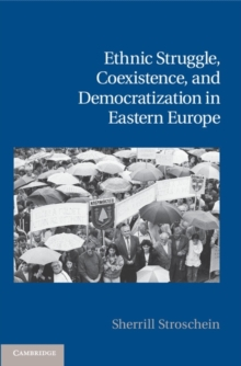 Cambridge Studies in Contentious Politics : Ethnic Struggle, Coexistence, and Democratization in Eastern Europe, Hardback Book