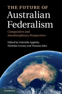 The Future of Australian Federalism : Comparative and Interdisciplinary Perspectives, Hardback Book