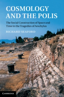 Cosmology and the Polis : The Social Construction of Space and Time in the Tragedies of Aeschylus, Hardback Book