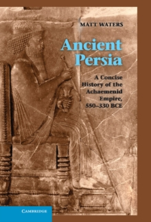 Ancient Persia : A Concise History of the Achaemenid Empire, 550-330 BCE, Hardback Book