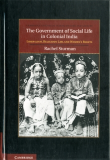 The Government of Social Life in Colonial India : Liberalism, Religious Law, and Women's Rights, Hardback Book