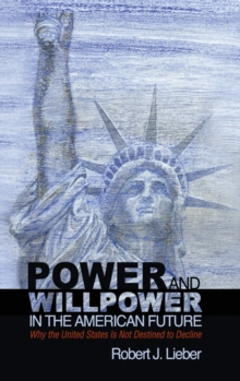 Power and Willpower in the American Future : Why the United States Is Not Destined to Decline, Hardback Book