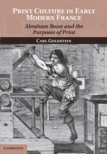 Print Culture in Early Modern France : Abraham Bosse and the Purposes of Print, Hardback Book