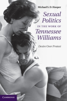 Sexual Politics in the Work of Tennessee Williams : Desire Over Protest, Hardback Book