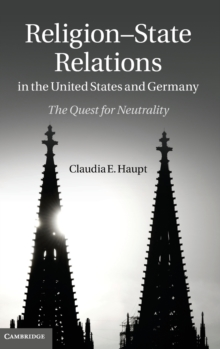 Religion-State Relations in the United States and Germany : The Quest for Neutrality, Hardback Book