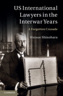 US International Lawyers in the Interwar Years : A Forgotten Crusade, Hardback Book