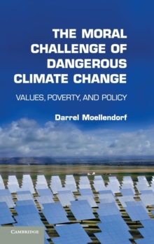 The Moral Challenge of Dangerous Climate Change : Values, Poverty, and Policy, Hardback Book