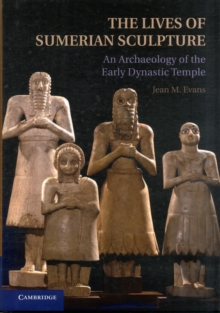 The Lives of Sumerian Sculpture : An Archaeology of the Early Dynastic Temple, Hardback Book