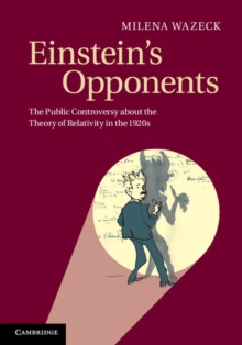 Einstein's Opponents : The Public Controversy about the Theory of Relativity in the 1920s, Hardback Book