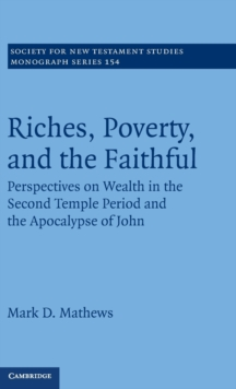 Society for New Testament Studies Monograph Series : Riches, Poverty, and the Faithful: Perspectives on Wealth in the Second Temple Period and the Apocalypse of John Series Number 154, Hardback Book