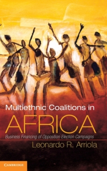 Cambridge Studies in Comparative Politics : Multi-Ethnic Coalitions in Africa: Business Financing of Opposition Election Campaigns, Hardback Book