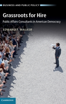 Business and Public Policy : Grassroots for Hire: Public Affairs Consultants in American Democracy, Hardback Book