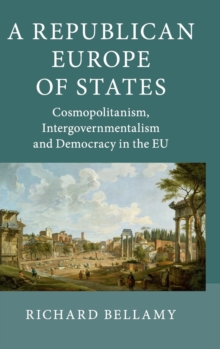 A Republican Europe of States : Cosmopolitanism, Intergovernmentalism and Democracy in the EU, Hardback Book