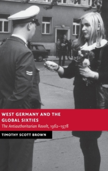 West Germany and the Global Sixties : The Anti-Authoritarian Revolt, 1962-1978, Hardback Book