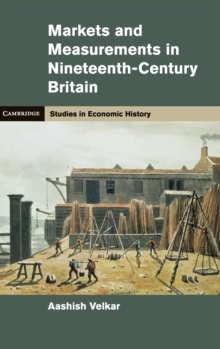 Cambridge Studies in Economic History - Second Series : Markets and Measurements in Nineteenth-Century Britain, Hardback Book