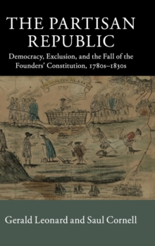 The Partisan Republic : Democracy, Exclusion, and the Fall of the Founders' Constitution, 1780s-1830s, Hardback Book