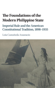 The Foundations of the Modern Philippine State : Imperial Rule and the American Constitutional Tradition in the Philippine Islands, 1898-1935, Hardback Book