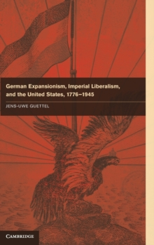 German Expansionism, Imperial Liberalism and the United States, 1776-1945, Hardback Book