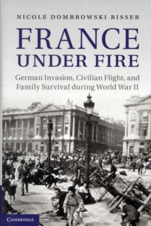 France Under Fire : German Invasion, Civilian Flight and Family Survival During World War II, Hardback Book