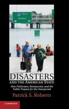 Disasters and the American State : How Politicians, Bureaucrats, and the Public Prepare for the Unexpected, Hardback Book