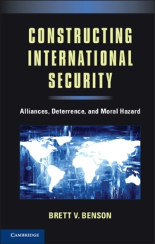 Constructing International Security : Alliances, Deterrence, and Moral Hazard, Hardback Book