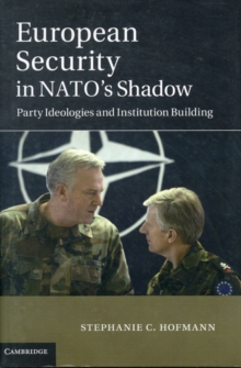 European Security in NATO's Shadow : Party Ideologies and Institution Building, Hardback Book