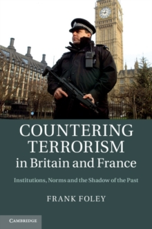 Countering Terrorism in Britain and France : Institutions, Norms and the Shadow of the Past, Hardback Book