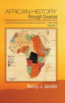 African History through Sources : Colonial Contexts and Everyday Experiences, c.1850-1946 Volume 1, Hardback Book