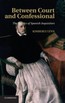 Between Court and Confessional : The Politics of Spanish Inquisitors, Hardback Book