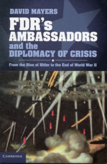 FDR's Ambassadors and the Diplomacy of Crisis : From the Rise of Hitler to the End of World War II, Hardback Book